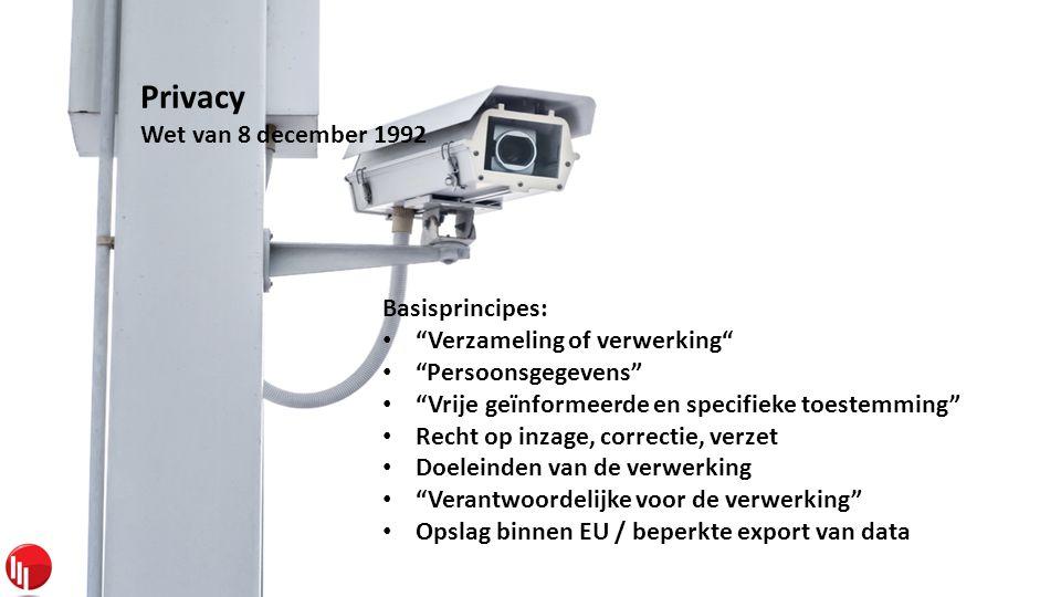 Privacy Wet van 8 december 1992 Basisprincipes: • Verzameling of verwerking • Persoonsgegevens • Vrije geïnformeerde en specifieke toestemming • Recht op inzage, correctie, verzet • Doeleinden van de verwerking • Verantwoordelijke voor de verwerking • Opslag binnen EU / beperkte export van data
