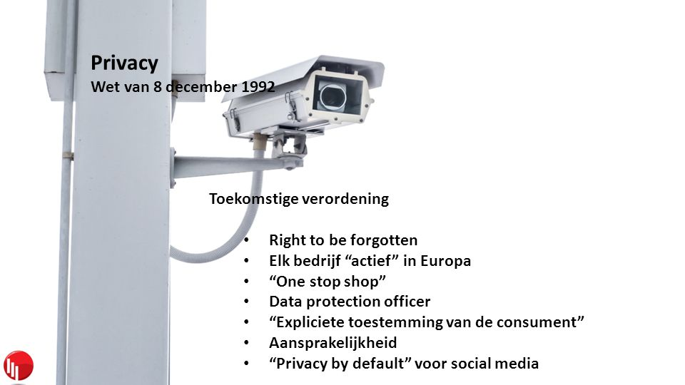 Privacy Wet van 8 december 1992 Toekomstige verordening • Right to be forgotten • Elk bedrijf actief in Europa • One stop shop • Data protection officer • Expliciete toestemming van de consument • Aansprakelijkheid • Privacy by default voor social media