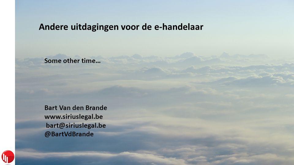 Andere uitdagingen voor de e-handelaar Some other time… Bart Van den Brande www.siriuslegal.be bart@siriuslegal.be @BartVdBrande