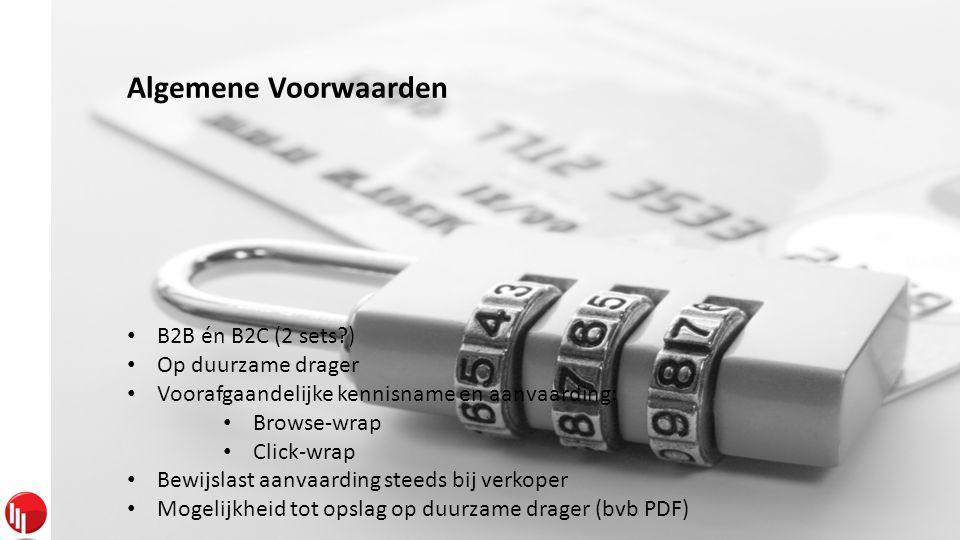 Algemene Voorwaarden • B2B én B2C (2 sets ) • Op duurzame drager • Voorafgaandelijke kennisname en aanvaarding: • Browse-wrap • Click-wrap • Bewijslast aanvaarding steeds bij verkoper • Mogelijkheid tot opslag op duurzame drager (bvb PDF)