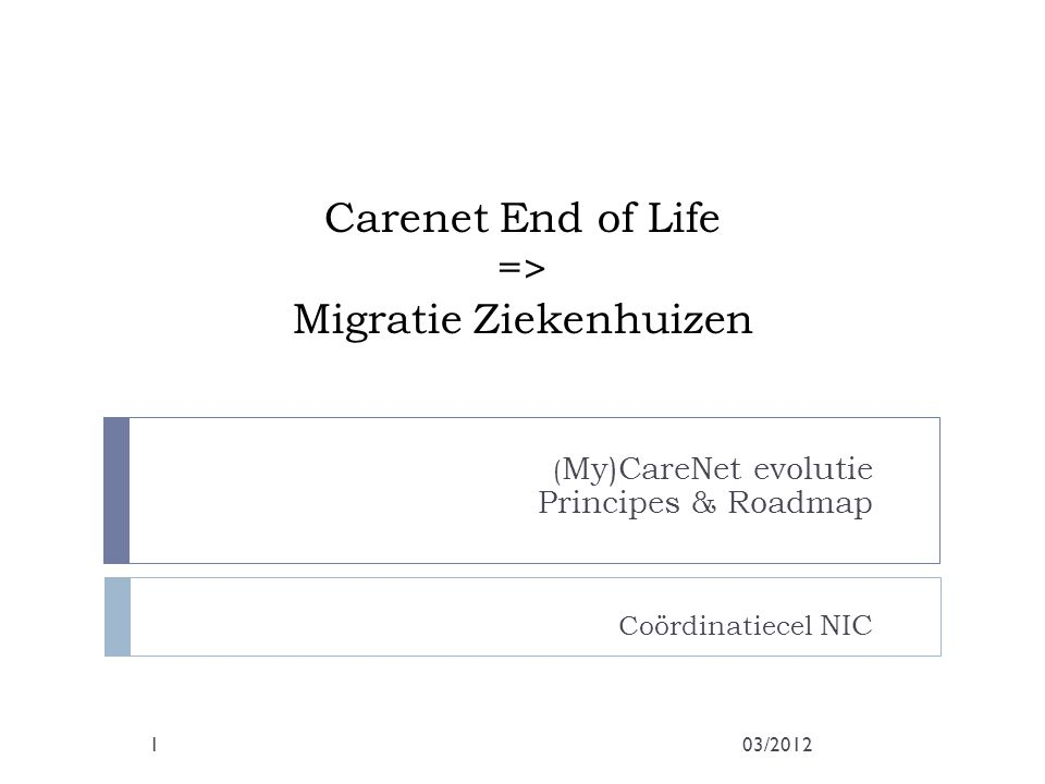 Carenet End of Life => Migratie Ziekenhuizen ( My)CareNet evolutie Principes & Roadmap Coördinatiecel NIC 03/20121