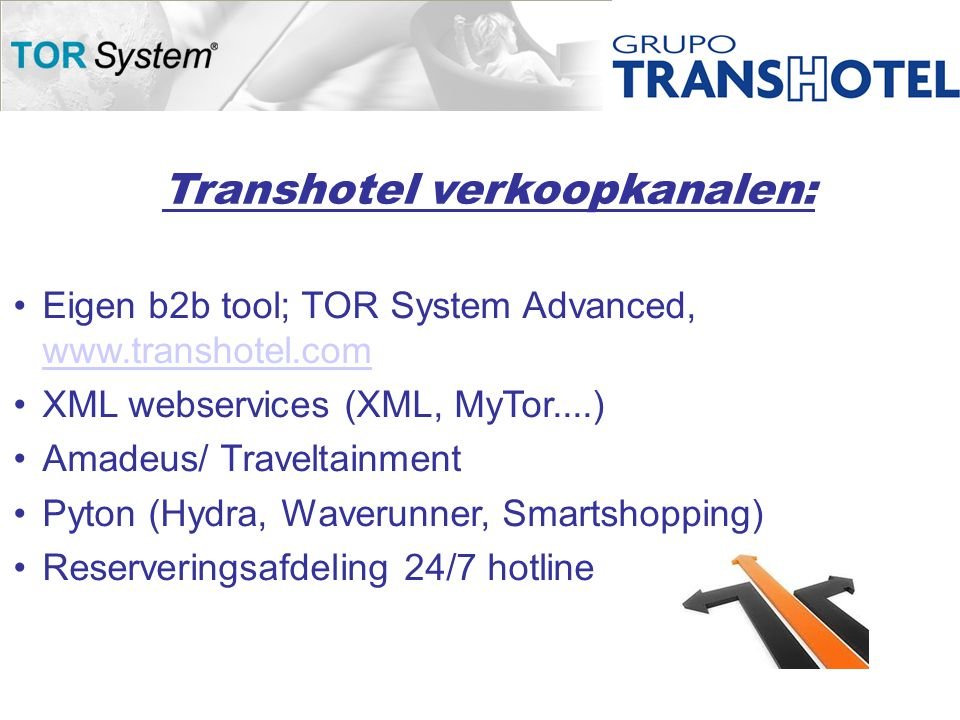 Transhotel verkoopkanalen: •Eigen b2b tool; TOR System Advanced, www.transhotel.com www.transhotel.com •XML webservices (XML, MyTor....) •Amadeus/ Traveltainment •Pyton (Hydra, Waverunner, Smartshopping) •Reserveringsafdeling 24/7 hotline