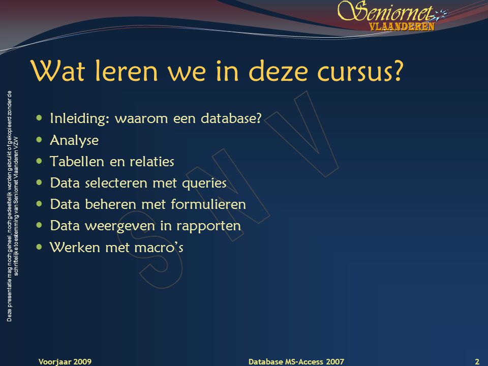 Deze presentatie mag noch geheel, noch gedeeltelijk worden gebruikt of gekopieerd zonder de schriftelijke toestemming van Seniornet Vlaanderen VZW Voorjaar 2009 Database MS-Access 2007 Wat leren we in deze cursus.