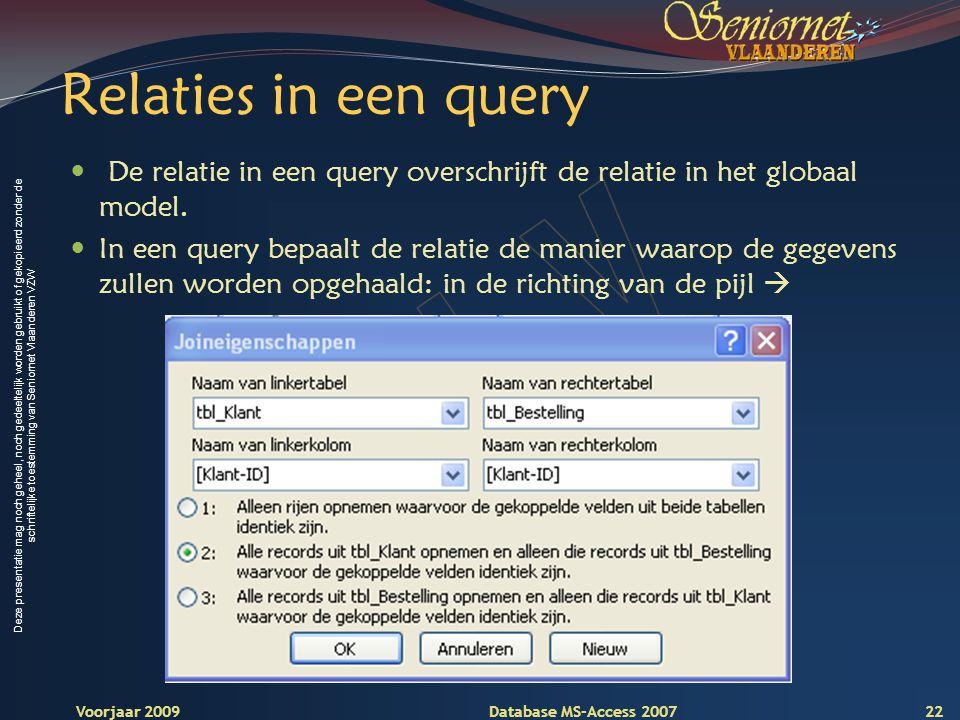 Deze presentatie mag noch geheel, noch gedeeltelijk worden gebruikt of gekopieerd zonder de schriftelijke toestemming van Seniornet Vlaanderen VZW Voorjaar 2009 Database MS-Access 2007 Relaties in een query  De relatie in een query overschrijft de relatie in het globaal model.