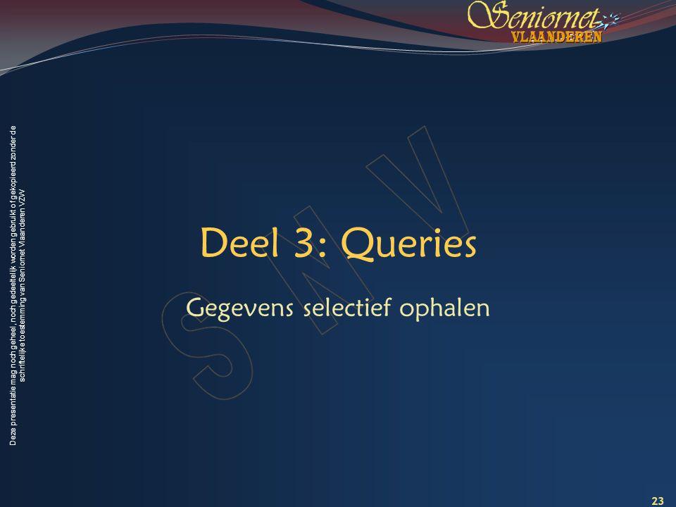 Deze presentatie mag noch geheel, noch gedeeltelijk worden gebruikt of gekopieerd zonder de schriftelijke toestemming van Seniornet Vlaanderen VZW Deel 3: Queries Gegevens selectief ophalen 23