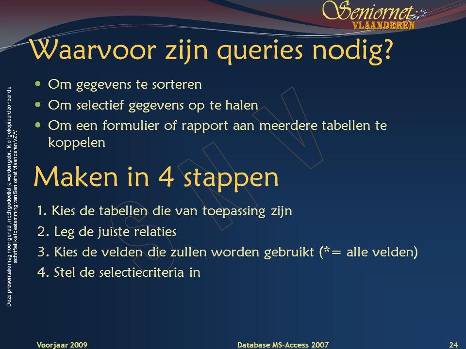 Deze presentatie mag noch geheel, noch gedeeltelijk worden gebruikt of gekopieerd zonder de schriftelijke toestemming van Seniornet Vlaanderen VZW Voorjaar 2009 Database MS-Access 2007 Waarvoor zijn queries nodig.