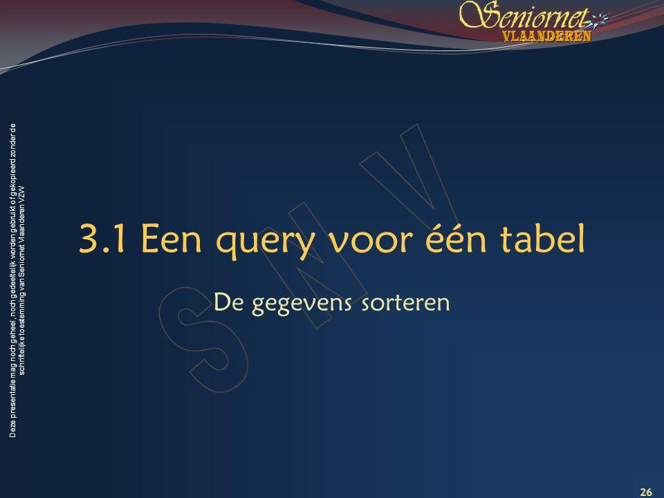 Deze presentatie mag noch geheel, noch gedeeltelijk worden gebruikt of gekopieerd zonder de schriftelijke toestemming van Seniornet Vlaanderen VZW 3.1 Een query voor één tabel De gegevens sorteren 26