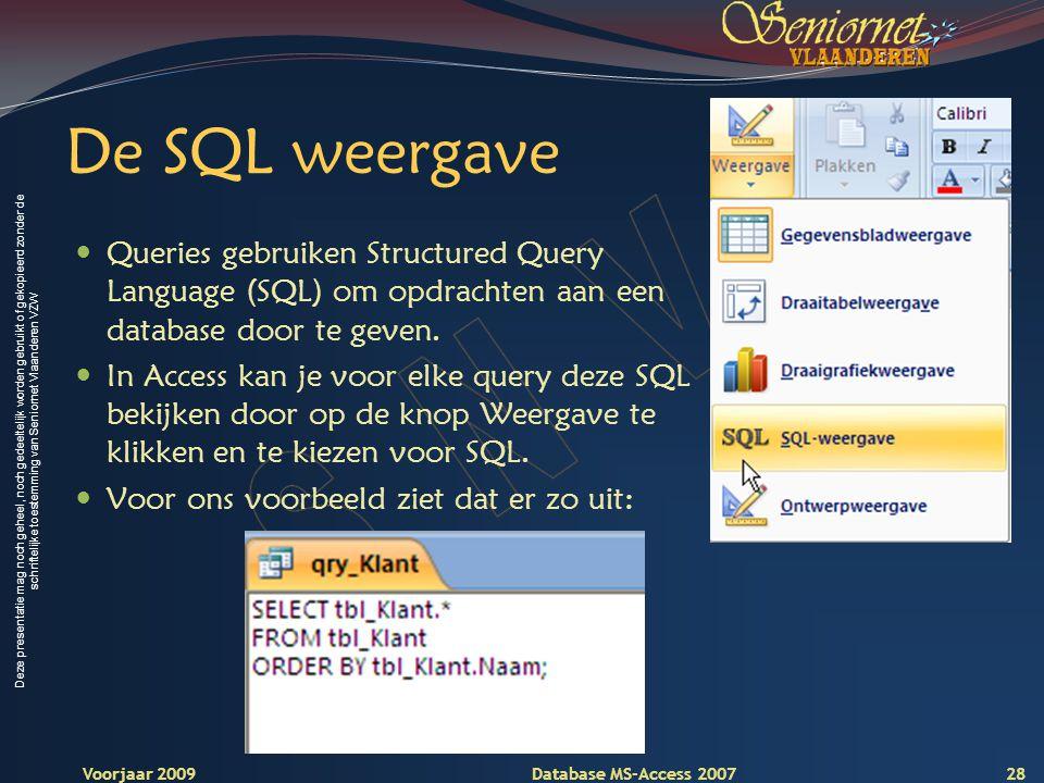 Deze presentatie mag noch geheel, noch gedeeltelijk worden gebruikt of gekopieerd zonder de schriftelijke toestemming van Seniornet Vlaanderen VZW Voorjaar 2009 Database MS-Access 2007 De SQL weergave  Queries gebruiken Structured Query Language (SQL) om opdrachten aan een database door te geven.
