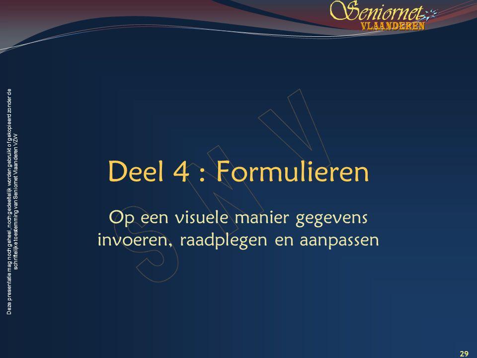 Deze presentatie mag noch geheel, noch gedeeltelijk worden gebruikt of gekopieerd zonder de schriftelijke toestemming van Seniornet Vlaanderen VZW Deel 4 : Formulieren Op een visuele manier gegevens invoeren, raadplegen en aanpassen 29