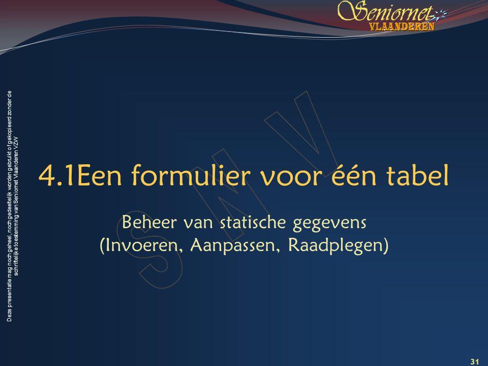 Deze presentatie mag noch geheel, noch gedeeltelijk worden gebruikt of gekopieerd zonder de schriftelijke toestemming van Seniornet Vlaanderen VZW 4.1Een formulier voor één tabel Beheer van statische gegevens (Invoeren, Aanpassen, Raadplegen) 31