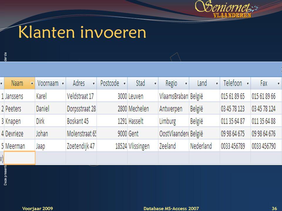 Deze presentatie mag noch geheel, noch gedeeltelijk worden gebruikt of gekopieerd zonder de schriftelijke toestemming van Seniornet Vlaanderen VZW Voorjaar 2009 Database MS-Access 2007 Klanten invoeren 36