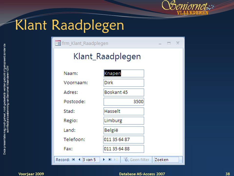 Deze presentatie mag noch geheel, noch gedeeltelijk worden gebruikt of gekopieerd zonder de schriftelijke toestemming van Seniornet Vlaanderen VZW Voorjaar 2009 Database MS-Access 2007 Klant Raadplegen 38