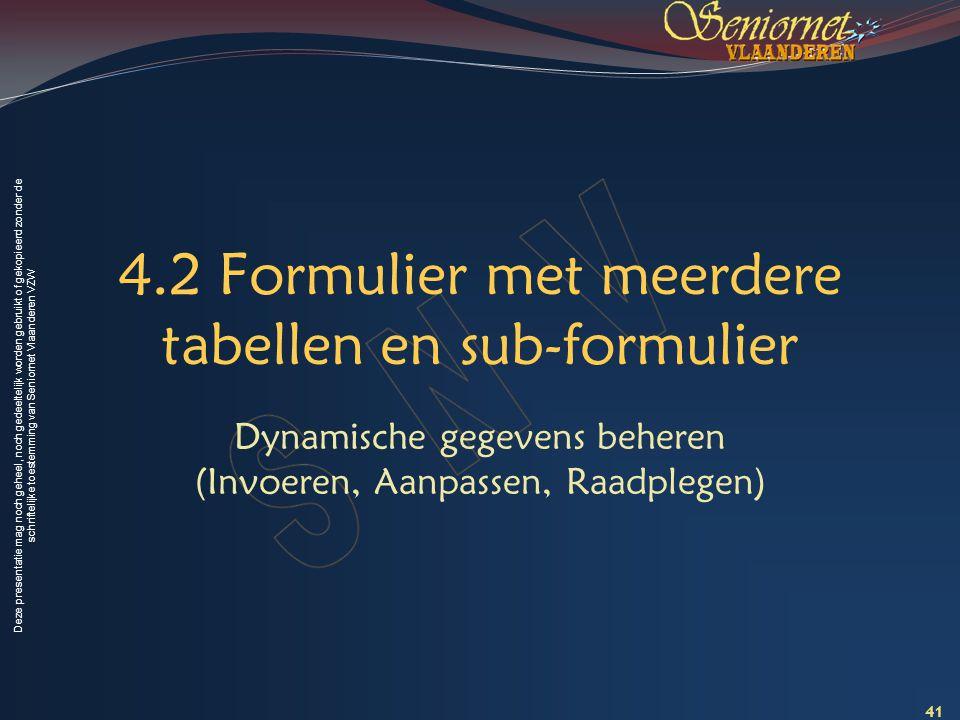 Deze presentatie mag noch geheel, noch gedeeltelijk worden gebruikt of gekopieerd zonder de schriftelijke toestemming van Seniornet Vlaanderen VZW 4.2 Formulier met meerdere tabellen en sub-formulier Dynamische gegevens beheren (Invoeren, Aanpassen, Raadplegen) 41