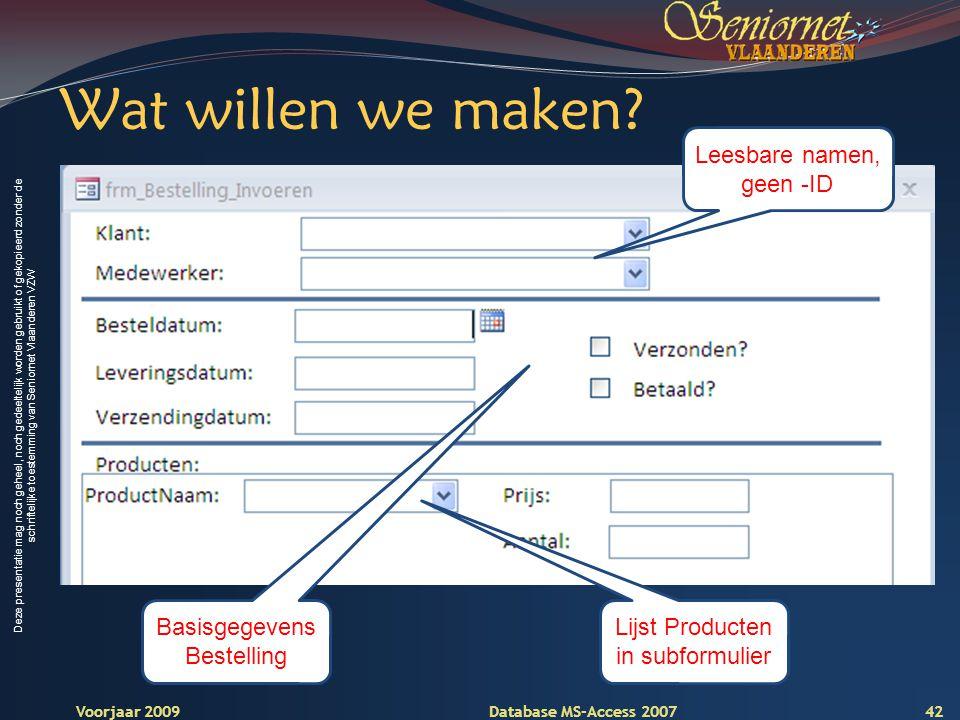 Deze presentatie mag noch geheel, noch gedeeltelijk worden gebruikt of gekopieerd zonder de schriftelijke toestemming van Seniornet Vlaanderen VZW Voorjaar 2009 Database MS-Access 2007 Wat willen we maken.