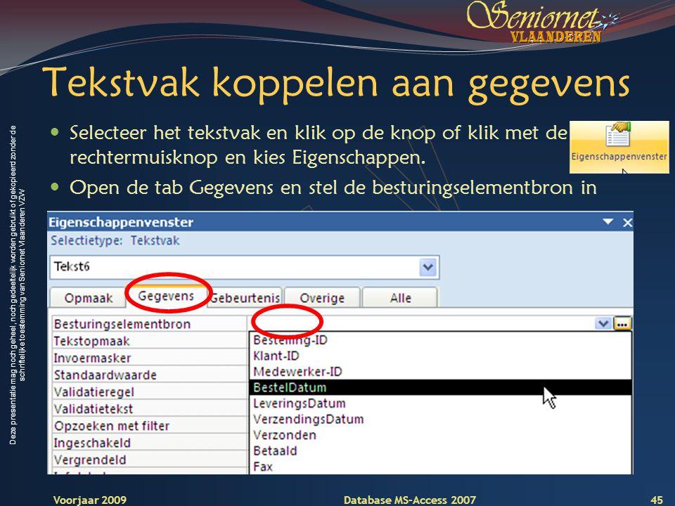 Deze presentatie mag noch geheel, noch gedeeltelijk worden gebruikt of gekopieerd zonder de schriftelijke toestemming van Seniornet Vlaanderen VZW Voorjaar 2009 Database MS-Access 2007 Tekstvak koppelen aan gegevens  Selecteer het tekstvak en klik op de knop of klik met de rechtermuisknop en kies Eigenschappen.