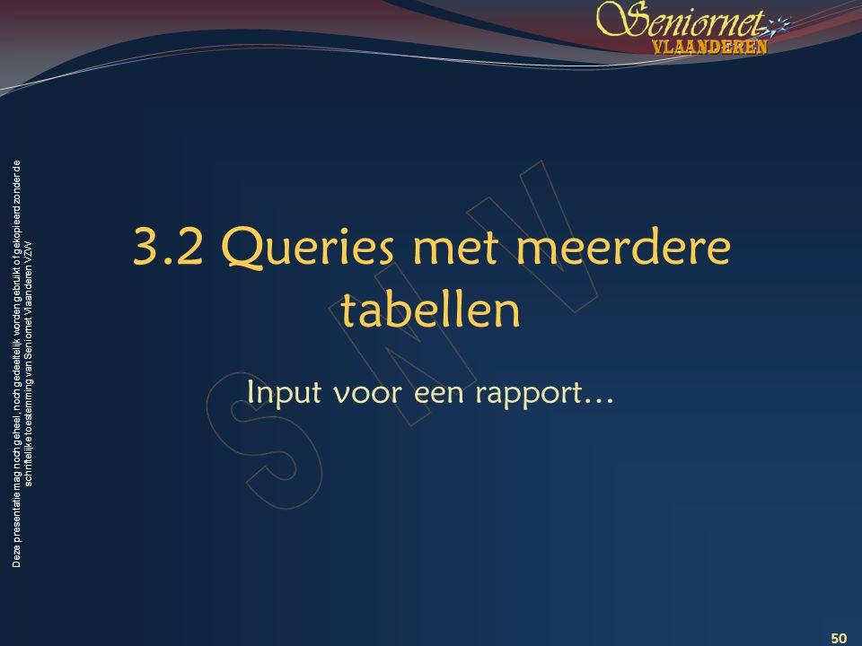 Deze presentatie mag noch geheel, noch gedeeltelijk worden gebruikt of gekopieerd zonder de schriftelijke toestemming van Seniornet Vlaanderen VZW 3.2 Queries met meerdere tabellen Input voor een rapport… 50