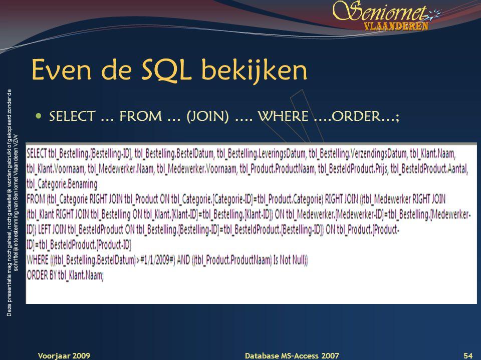 Deze presentatie mag noch geheel, noch gedeeltelijk worden gebruikt of gekopieerd zonder de schriftelijke toestemming van Seniornet Vlaanderen VZW Voorjaar 2009 Database MS-Access 2007 Even de SQL bekijken  SELECT … FROM … (JOIN) ….