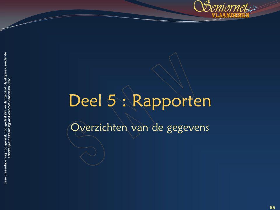 Deze presentatie mag noch geheel, noch gedeeltelijk worden gebruikt of gekopieerd zonder de schriftelijke toestemming van Seniornet Vlaanderen VZW Deel 5 : Rapporten Overzichten van de gegevens 55