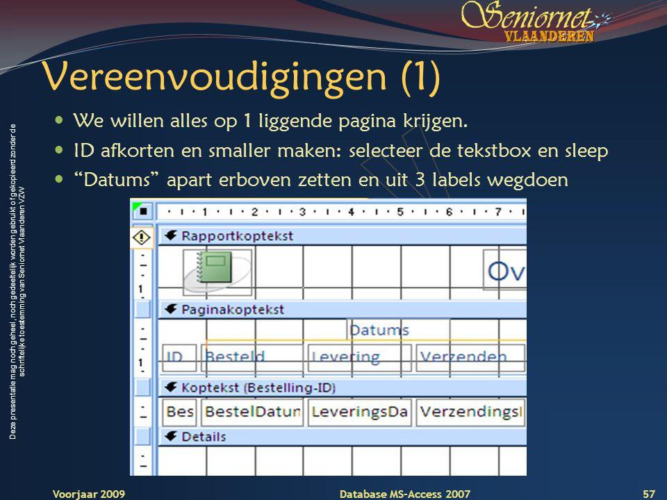 Deze presentatie mag noch geheel, noch gedeeltelijk worden gebruikt of gekopieerd zonder de schriftelijke toestemming van Seniornet Vlaanderen VZW Voorjaar 2009 Database MS-Access 2007 Vereenvoudigingen (1)  We willen alles op 1 liggende pagina krijgen.