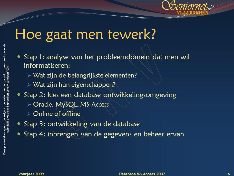 Deze presentatie mag noch geheel, noch gedeeltelijk worden gebruikt of gekopieerd zonder de schriftelijke toestemming van Seniornet Vlaanderen VZW Voorjaar 2009 Database MS-Access 2007 Hoe gaat men tewerk.