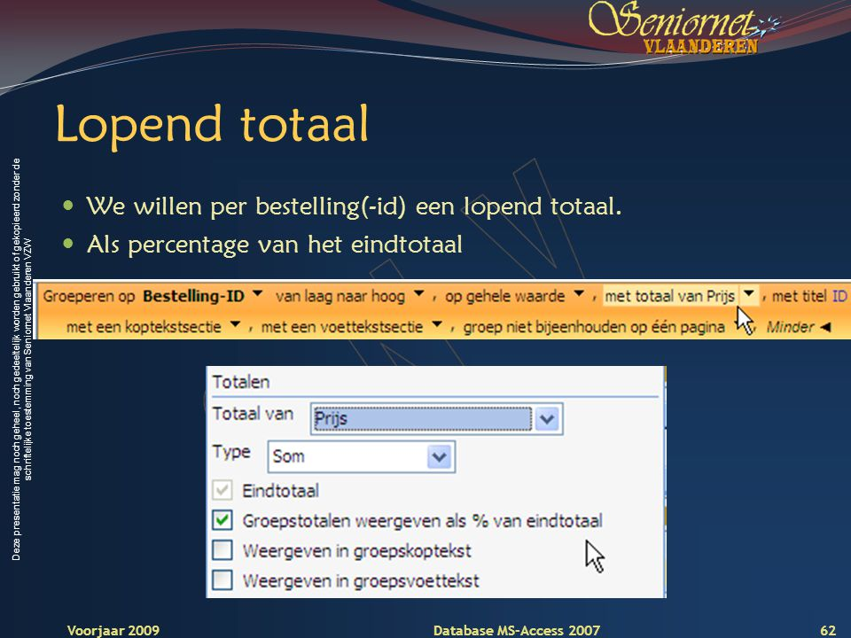 Deze presentatie mag noch geheel, noch gedeeltelijk worden gebruikt of gekopieerd zonder de schriftelijke toestemming van Seniornet Vlaanderen VZW Voorjaar 2009 Database MS-Access 2007 Lopend totaal  We willen per bestelling(-id) een lopend totaal.