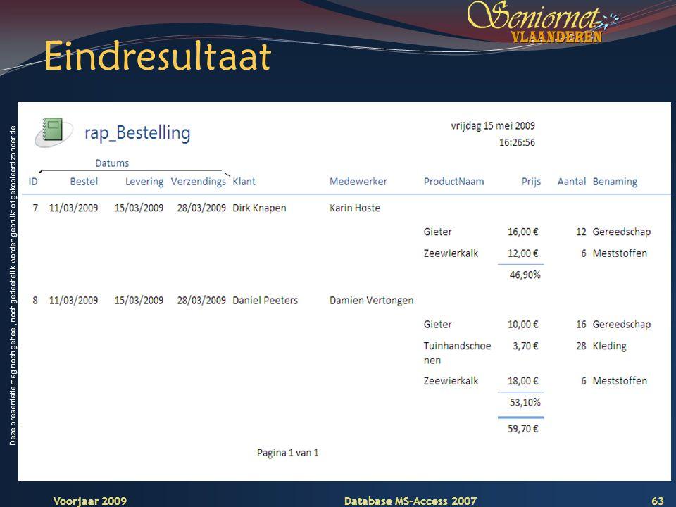 Deze presentatie mag noch geheel, noch gedeeltelijk worden gebruikt of gekopieerd zonder de schriftelijke toestemming van Seniornet Vlaanderen VZW Voorjaar 2009 Database MS-Access 2007 Eindresultaat 63