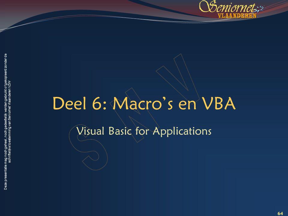 Deze presentatie mag noch geheel, noch gedeeltelijk worden gebruikt of gekopieerd zonder de schriftelijke toestemming van Seniornet Vlaanderen VZW Deel 6: Macro's en VBA Visual Basic for Applications 64