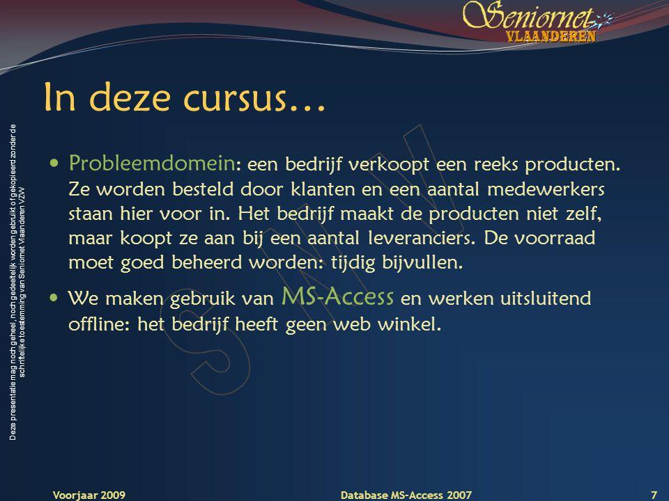 Deze presentatie mag noch geheel, noch gedeeltelijk worden gebruikt of gekopieerd zonder de schriftelijke toestemming van Seniornet Vlaanderen VZW Voorjaar 2009 Database MS-Access 2007 In deze cursus…  Probleemdomein : een bedrijf verkoopt een reeks producten.