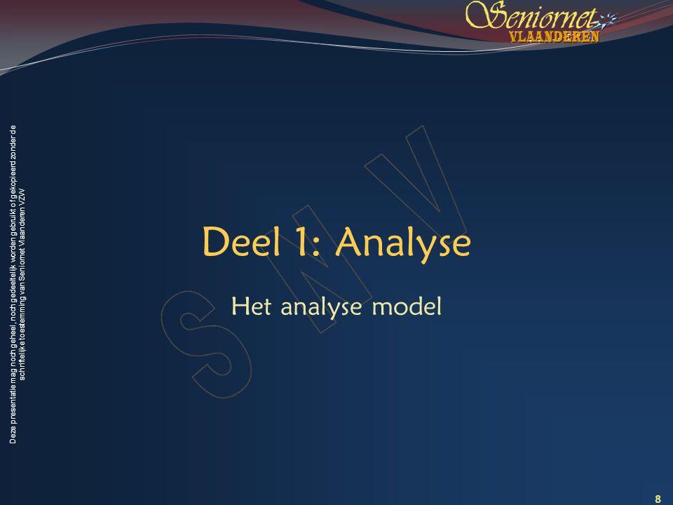 Deze presentatie mag noch geheel, noch gedeeltelijk worden gebruikt of gekopieerd zonder de schriftelijke toestemming van Seniornet Vlaanderen VZW Deel 1: Analyse Het analyse model 8