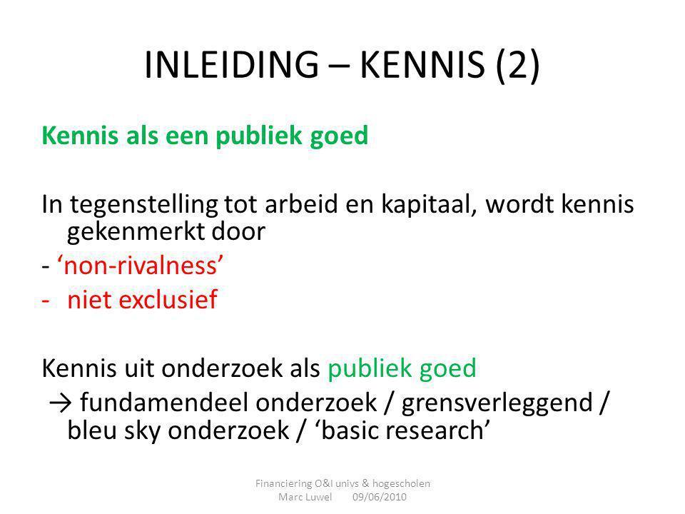INLEIDING – KENNIS (3) MAAR een belangrijk deel van de kennis uit R&D is niet een zuiver publiek goed -Gedeeltelijk 'rival' : 'tacit' in hoofden of organisaties -Vaak (tijdelijk) exclusief : geheimhouding / octrooien / … ---- hoe meer rival en hoe meer exclusief hoe meer privaat goed Financiering O&I univs & hogescholen Marc Luwel 09/06/2010
