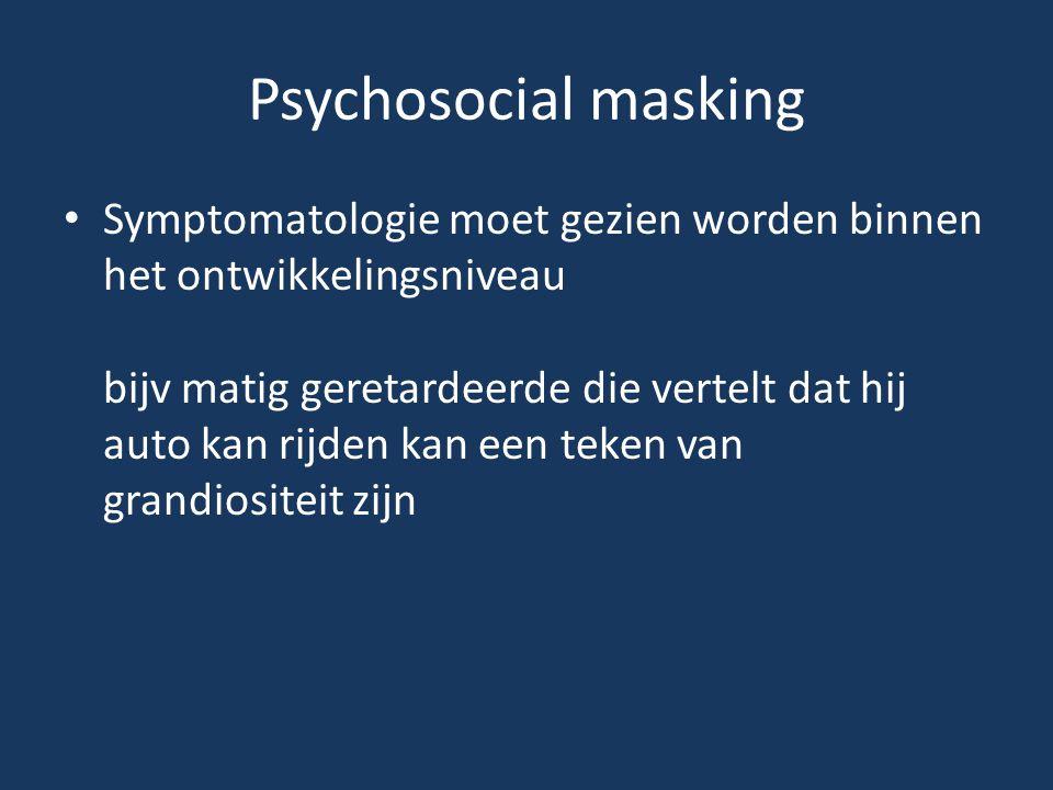 Psychosocial masking • Symptomatologie moet gezien worden binnen het ontwikkelingsniveau bijv matig geretardeerde die vertelt dat hij auto kan rijden
