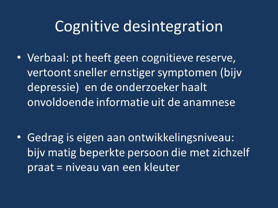 Cognitive desintegration • Verbaal: pt heeft geen cognitieve reserve, vertoont sneller ernstiger symptomen (bijv depressie) en de onderzoeker haalt on