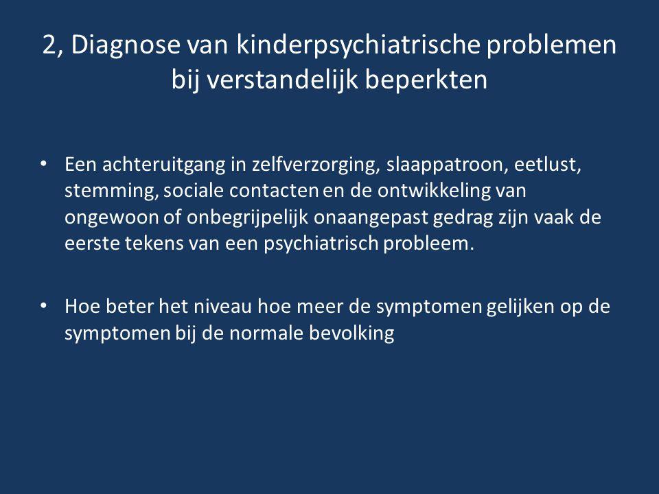 2, Diagnose van kinderpsychiatrische problemen bij verstandelijk beperkten • Een achteruitgang in zelfverzorging, slaappatroon, eetlust, stemming, soc