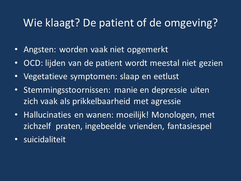 Wie klaagt? De patient of de omgeving? • Angsten: worden vaak niet opgemerkt • OCD: lijden van de patient wordt meestal niet gezien • Vegetatieve symp