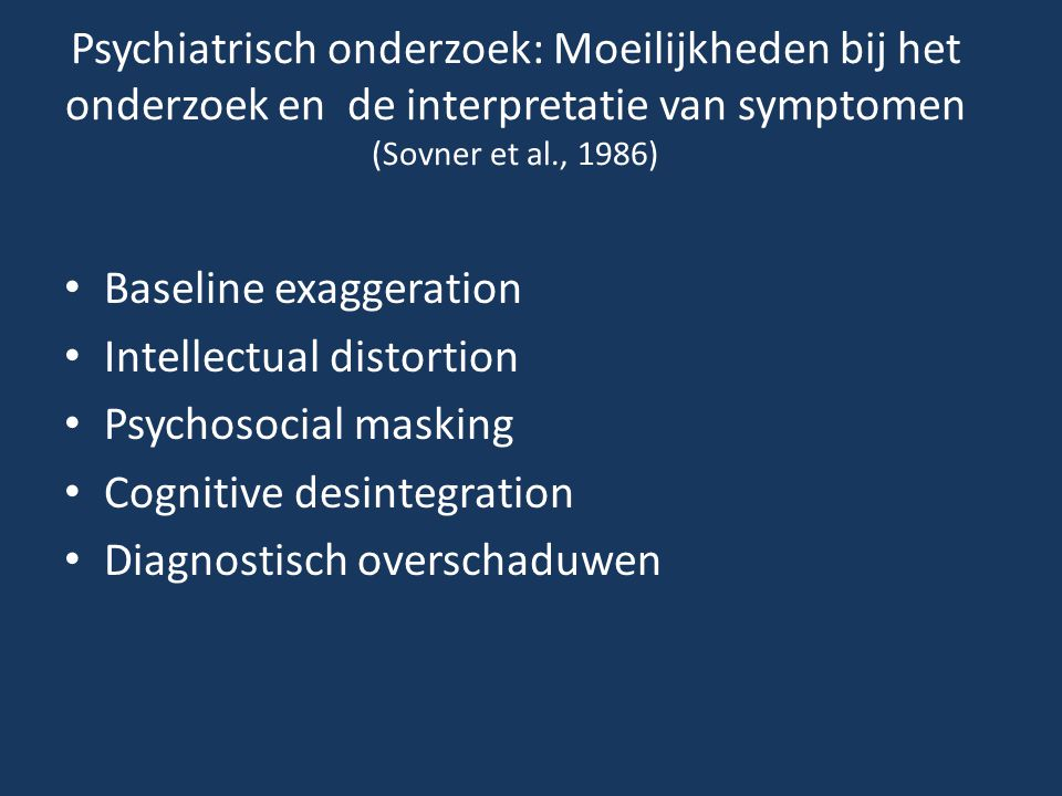 Psychiatrisch onderzoek: Moeilijkheden bij het onderzoek en de interpretatie van symptomen (Sovner et al., 1986) • Baseline exaggeration • Intellectual distortion • Psychosocial masking • Cognitive desintegration • Diagnostisch overschaduwen