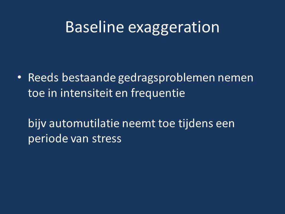Baseline exaggeration • Reeds bestaande gedragsproblemen nemen toe in intensiteit en frequentie bijv automutilatie neemt toe tijdens een periode van s