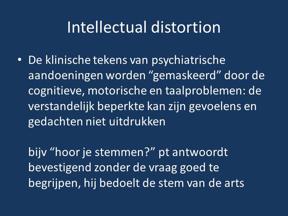 """Intellectual distortion • De klinische tekens van psychiatrische aandoeningen worden """"gemaskeerd"""" door de cognitieve, motorische en taalproblemen: de"""