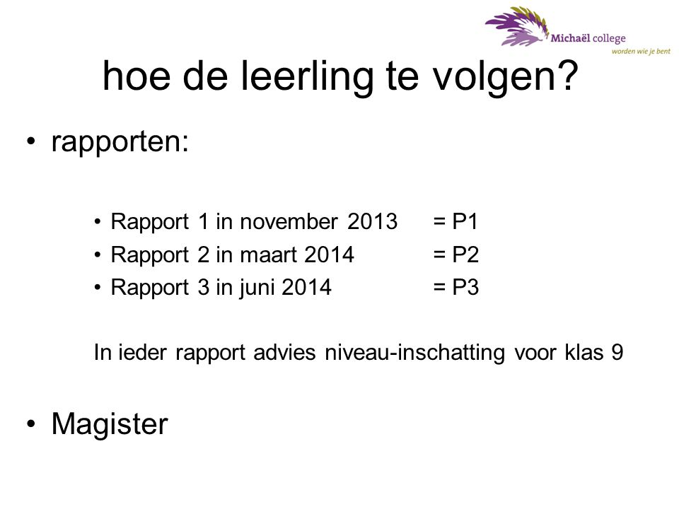 hoe de leerling te volgen? •rapporten: •Rapport 1 in november 2013 = P1 •Rapport 2 in maart 2014 = P2 •Rapport 3 in juni 2014= P3 In ieder rapport adv