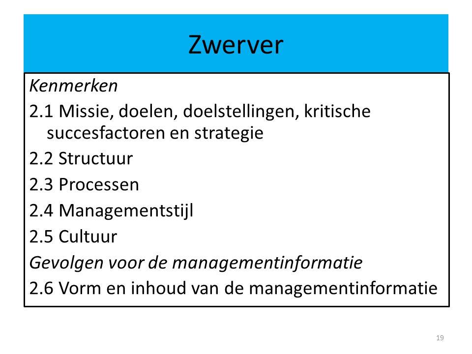 Zwerver 19 Kenmerken 2.1 Missie, doelen, doelstellingen, kritische succesfactoren en strategie 2.2 Structuur 2.3 Processen 2.4 Managementstijl 2.5 Cultuur Gevolgen voor de managementinformatie 2.6 Vorm en inhoud van de managementinformatie
