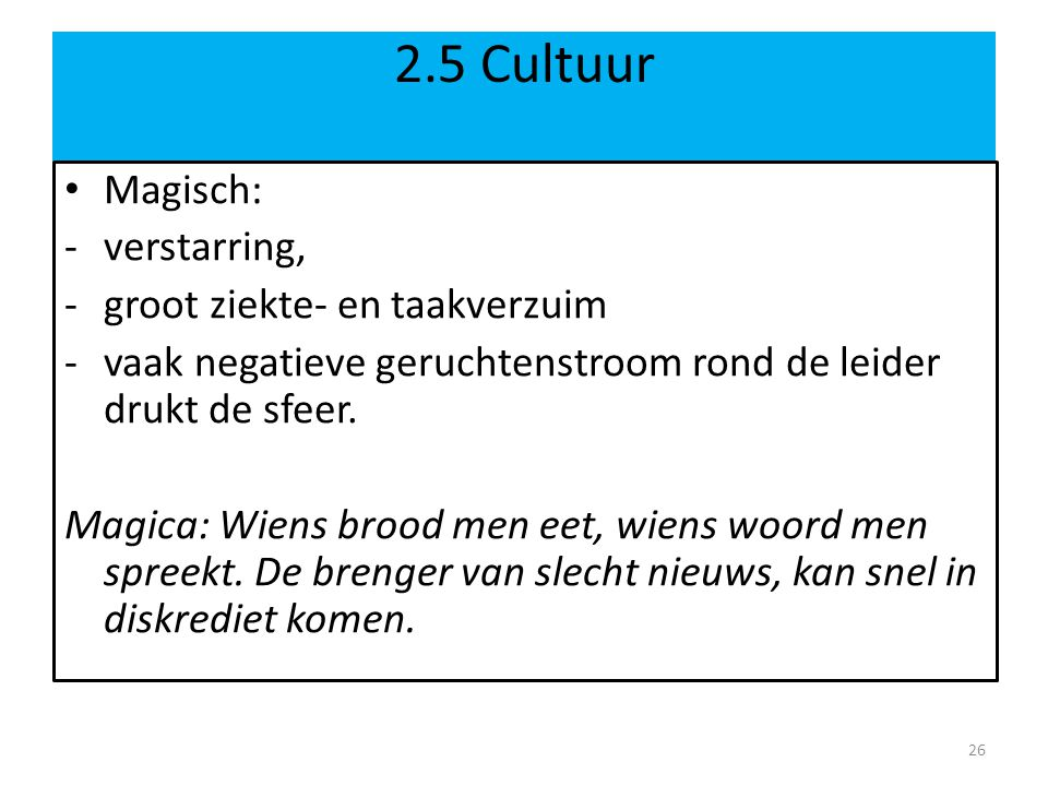 2.5 Cultuur • Magisch: -verstarring, -groot ziekte- en taakverzuim -vaak negatieve geruchtenstroom rond de leider drukt de sfeer.