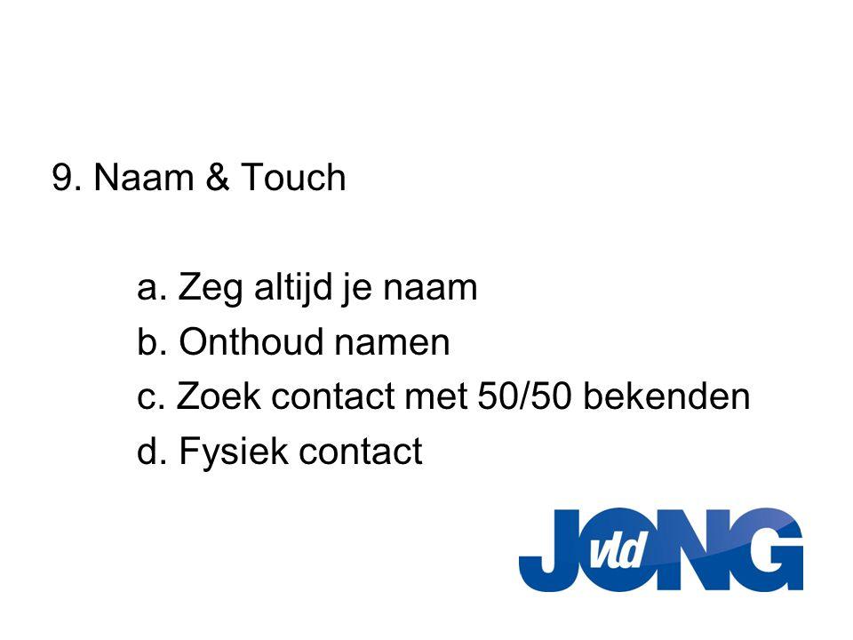 9. Naam & Touch a. Zeg altijd je naam b. Onthoud namen c. Zoek contact met 50/50 bekenden d. Fysiek contact