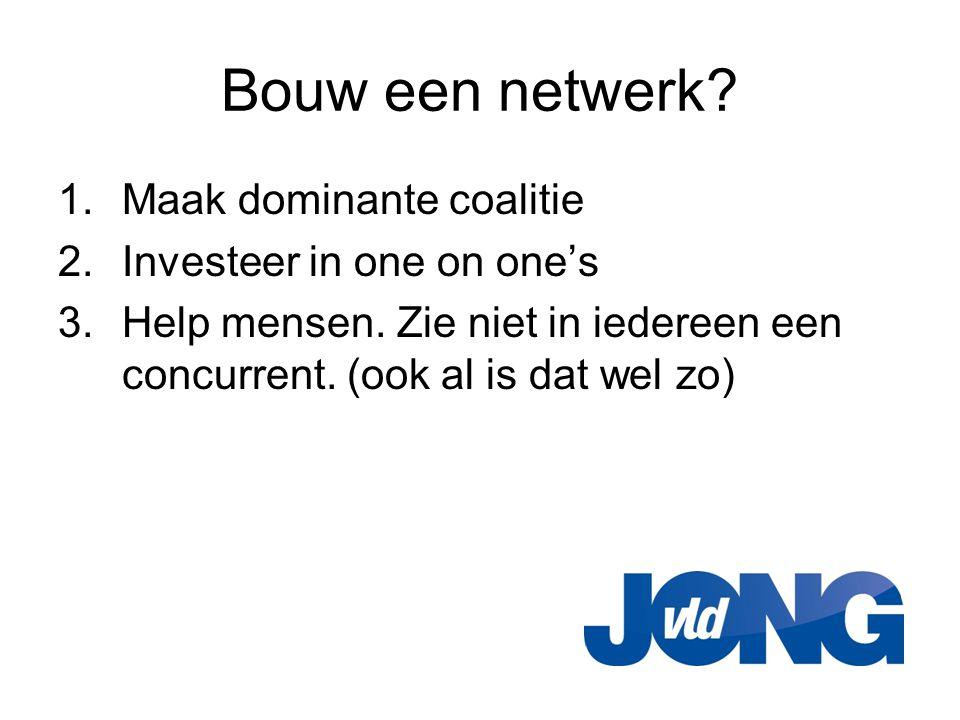 Bouw een netwerk? 1.Maak dominante coalitie 2.Investeer in one on one's 3.Help mensen. Zie niet in iedereen een concurrent. (ook al is dat wel zo)