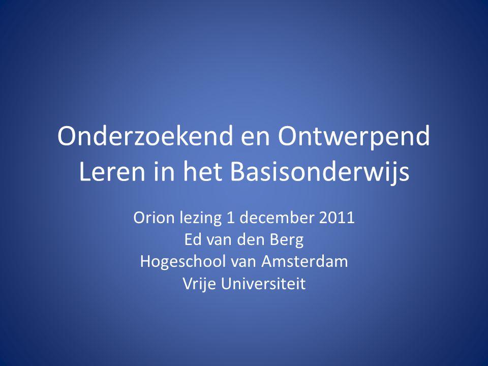 Onderzoekend en Ontwerpend Leren in het Basisonderwijs Orion lezing 1 december 2011 Ed van den Berg Hogeschool van Amsterdam Vrije Universiteit