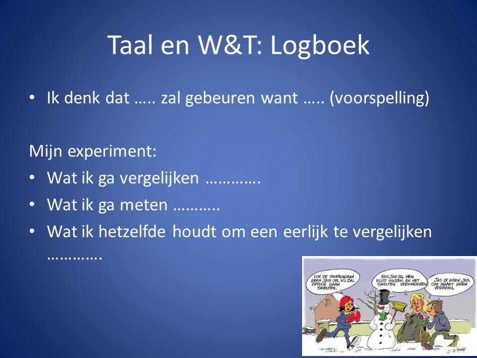 Taal en W&T: Logboek • Ik denk dat ….. zal gebeuren want ….. (voorspelling) Mijn experiment: • Wat ik ga vergelijken …………. • Wat ik ga meten ……….. • W