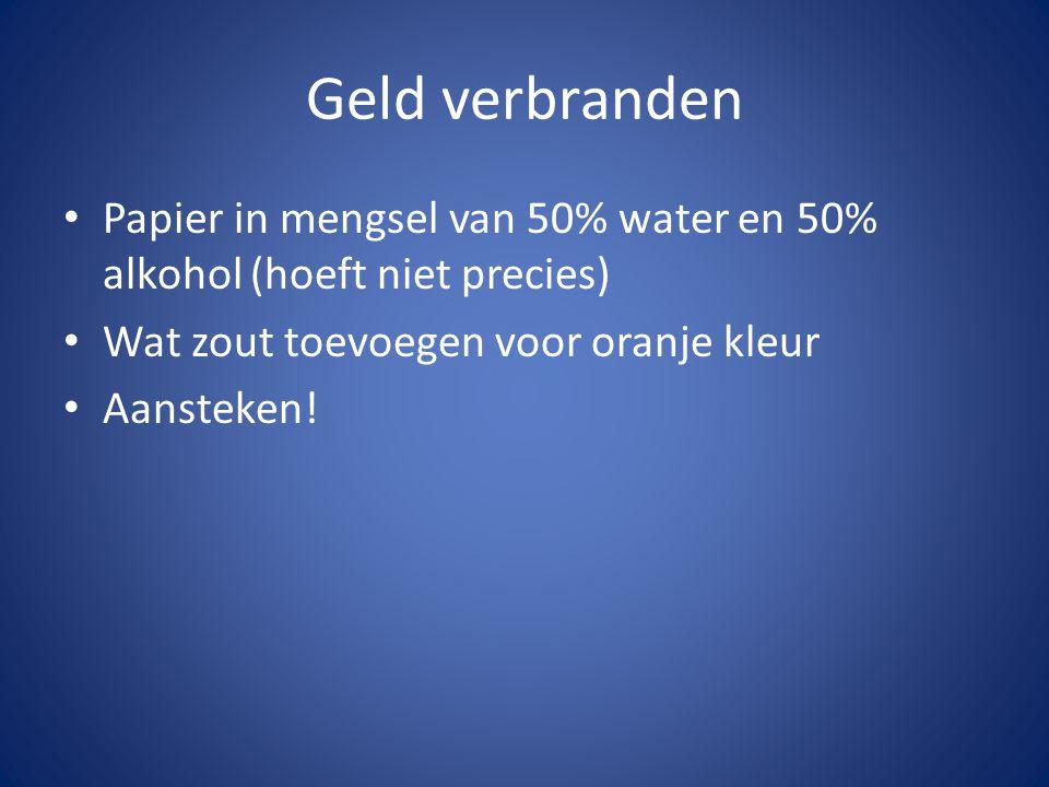 Geld verbranden • Papier in mengsel van 50% water en 50% alkohol (hoeft niet precies) • Wat zout toevoegen voor oranje kleur • Aansteken!