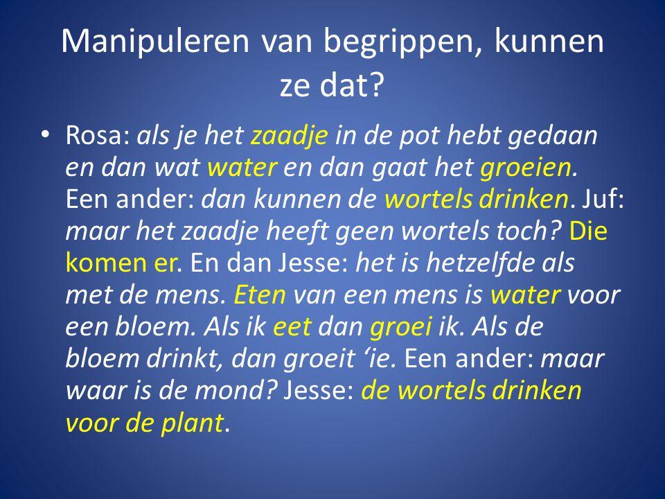 Manipuleren van begrippen, kunnen ze dat? • Rosa: als je het zaadje in de pot hebt gedaan en dan wat water en dan gaat het groeien. Een ander: dan kun