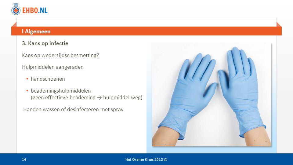 Beeld en tekst gelijk I Algemeen Het Oranje Kruis 2013 ©14 3. Kans op infectie Kans op wederzijdse besmetting? Hulpmiddelen aangeraden • handschoenen