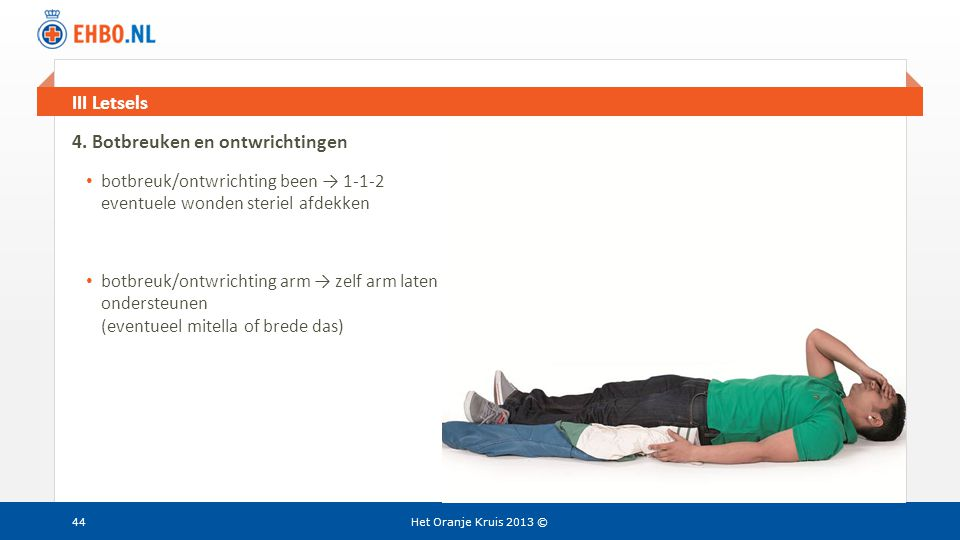 Beeld en tekst gelijk III Letsels Het Oranje Kruis 2013 © 4. Botbreuken en ontwrichtingen • botbreuk/ontwrichting been → 1-1-2 eventuele wonden sterie