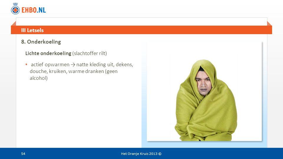 Beeld en tekst gelijk III Letsels Het Oranje Kruis 2013 ©54 8. Onderkoeling Lichte onderkoeling (slachtoffer rilt) • actief opwarmen → natte kleding u