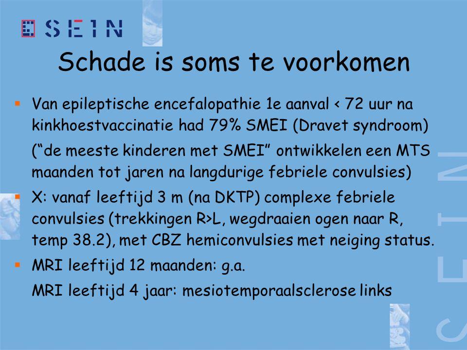Schade is soms te voorkomen  Van epileptische encefalopathie 1e aanval < 72 uur na kinkhoestvaccinatie had 79% SMEI (Dravet syndroom) ( de meeste kinderen met SMEI ontwikkelen een MTS maanden tot jaren na langdurige febriele convulsies)  X: vanaf leeftijd 3 m (na DKTP) complexe febriele convulsies (trekkingen R>L, wegdraaien ogen naar R, temp 38.2), met CBZ hemiconvulsies met neiging status.